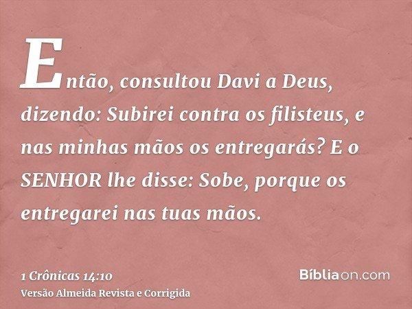 Então, consultou Davi a Deus, dizendo: Subirei contra os filisteus, e nas minhas mãos os entregarás? E o SENHOR lhe disse: Sobe, porque os entregarei nas tuas m
