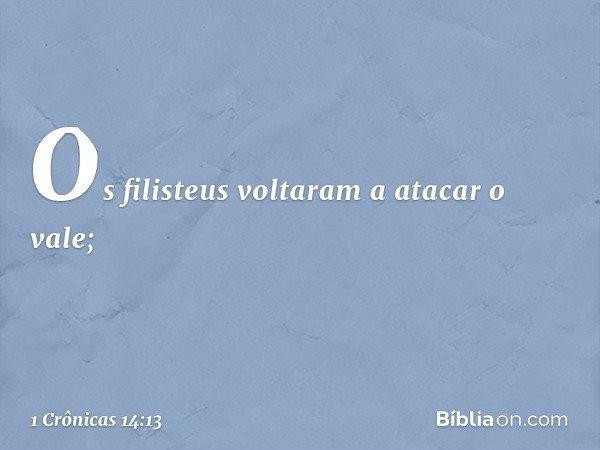 Os filisteus voltaram a atacar o vale; -- 1 Crônicas 14:13