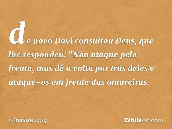 """de novo Davi consultou Deus, que lhe respondeu: """"Não ataque pela frente, mas dê a volta por trás deles e ataque-os em frente das amoreiras. -- 1 Crônicas 14:14"""