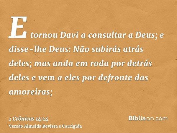 E tornou Davi a consultar a Deus; e disse-lhe Deus: Não subirás atrás deles; mas anda em roda por detrás deles e vem a eles por defronte das amoreiras;