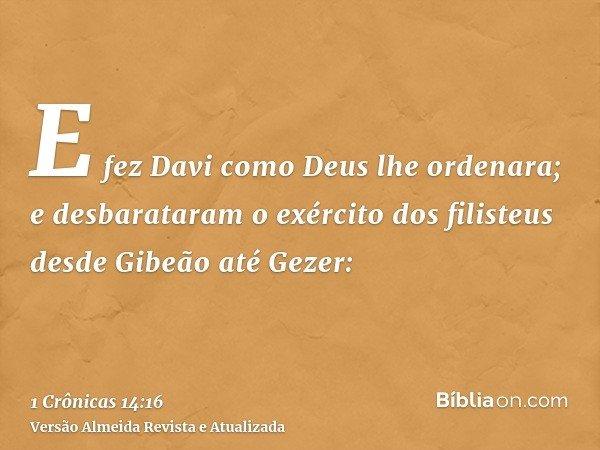 E fez Davi como Deus lhe ordenara; e desbarataram o exército dos filisteus desde Gibeão até Gezer: