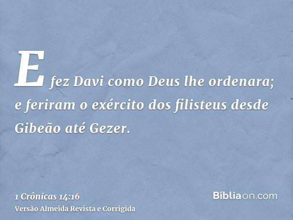 E fez Davi como Deus lhe ordenara; e feriram o exército dos filisteus desde Gibeão até Gezer.