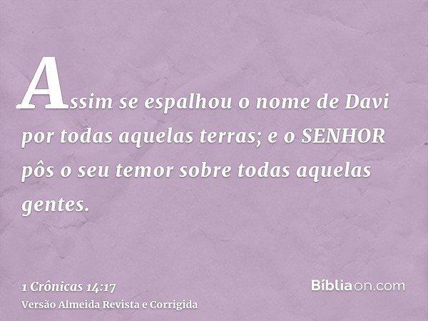 Assim se espalhou o nome de Davi por todas aquelas terras; e o SENHOR pôs o seu temor sobre todas aquelas gentes.
