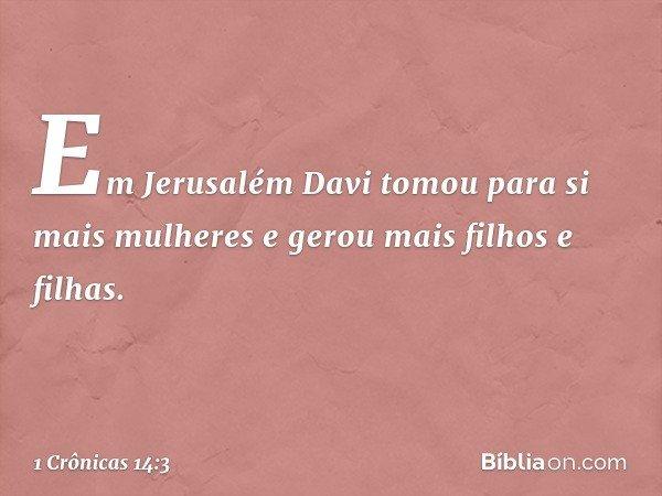 Em Jerusalém Davi tomou para si mais mulheres e gerou mais filhos e filhas. -- 1 Crônicas 14:3