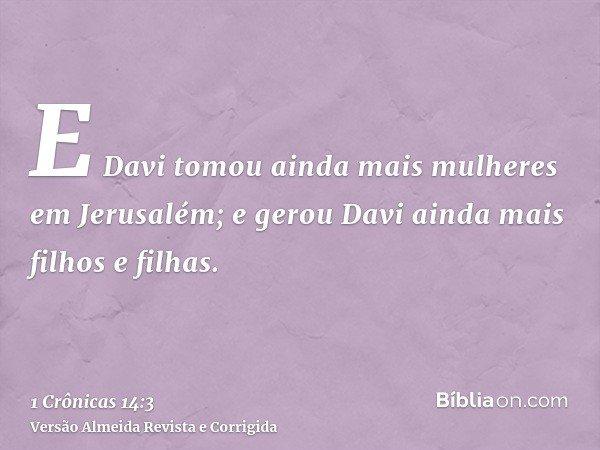E Davi tomou ainda mais mulheres em Jerusalém; e gerou Davi ainda mais filhos e filhas.