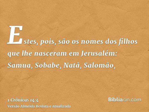 Estes, pois, são os nomes dos filhos que lhe nasceram em Jerusalém: Samua, Sobabe, Natã, Salomão,
