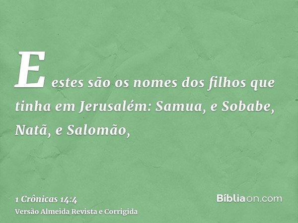 E estes são os nomes dos filhos que tinha em Jerusalém: Samua, e Sobabe, Natã, e Salomão,