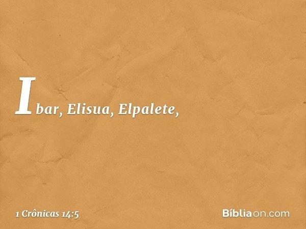 Ibar, Elisua, Elpalete, -- 1 Crônicas 14:5