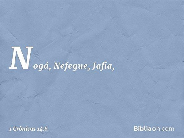 Nogá, Nefegue, Jafia, -- 1 Crônicas 14:6