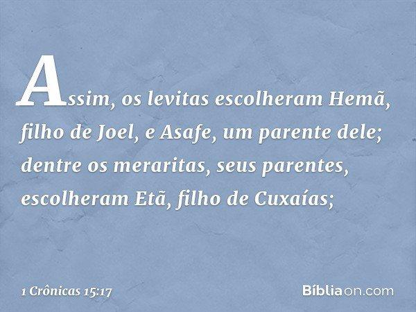 Assim, os levitas escolheram Hemã, filho de Joel, e Asafe, um parente dele; dentre os meraritas, seus parentes, escolheram Etã, filho de Cuxaías; -- 1 Crônicas