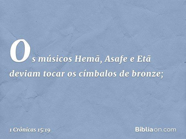 Os músicos Hemã, Asafe e Etã deviam tocar os címbalos de bronze; -- 1 Crônicas 15:19
