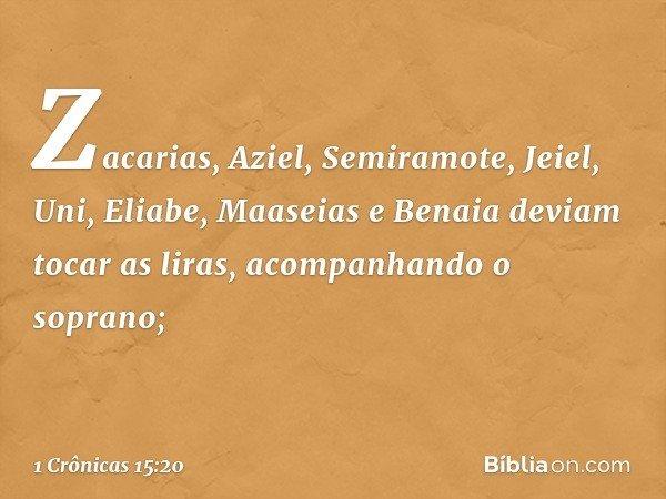 Zacarias, Aziel, Semiramote, Jeiel, Uni, Eliabe, Maaseias e Benaia deviam tocar as liras, acompanhando o soprano; -- 1 Crônicas 15:20