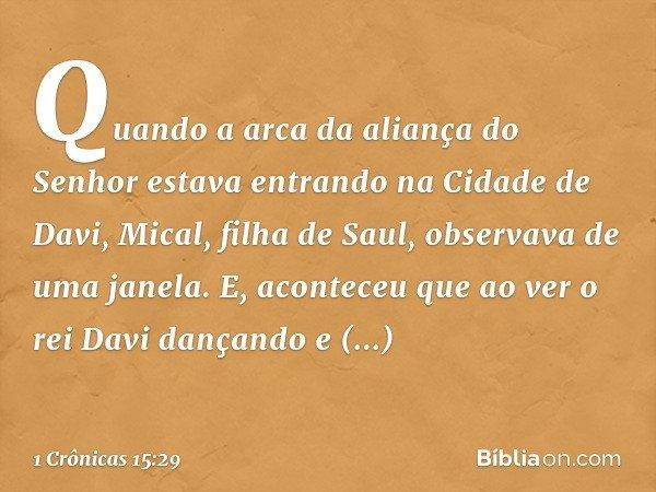 Quando a arca da aliança do Senhor estava entrando na Cidade de Davi, Mical, filha de Saul, observava de uma janela. E, aconteceu que ao ver o rei Davi dançando