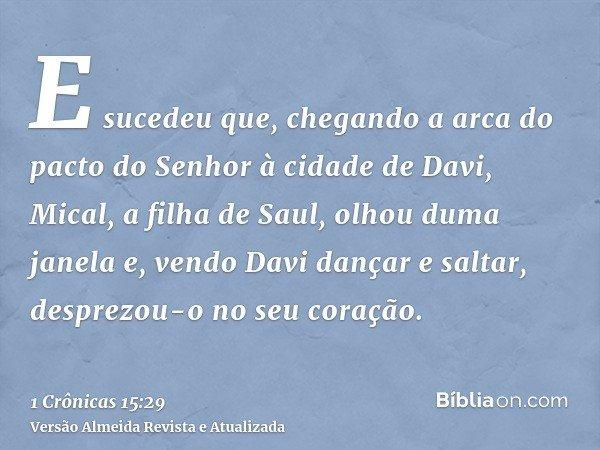E sucedeu que, chegando a arca do pacto do Senhor à cidade de Davi, Mical, a filha de Saul, olhou duma janela e, vendo Davi dançar e saltar, desprezou-o no seu
