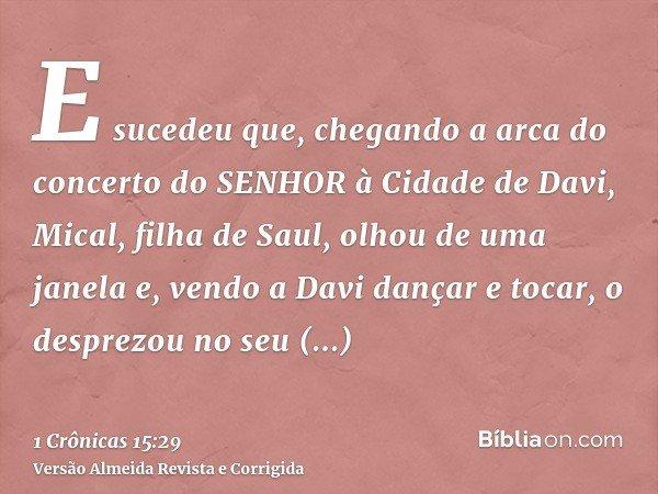 E sucedeu que, chegando a arca do concerto do SENHOR à Cidade de Davi, Mical, filha de Saul, olhou de uma janela e, vendo a Davi dançar e tocar, o desprezou no