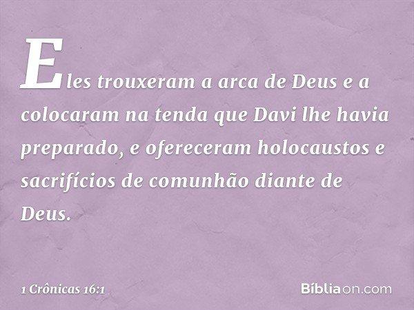 Eles trouxeram a arca de Deus e a colocaram na tenda que Davi lhe havia preparado, e ofereceram holocaustos e sacrifícios de comunhão diante de Deus. -- 1 Crôni