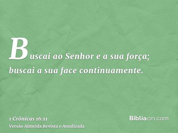 Buscai ao Senhor e a sua força; buscai a sua face continuamente.