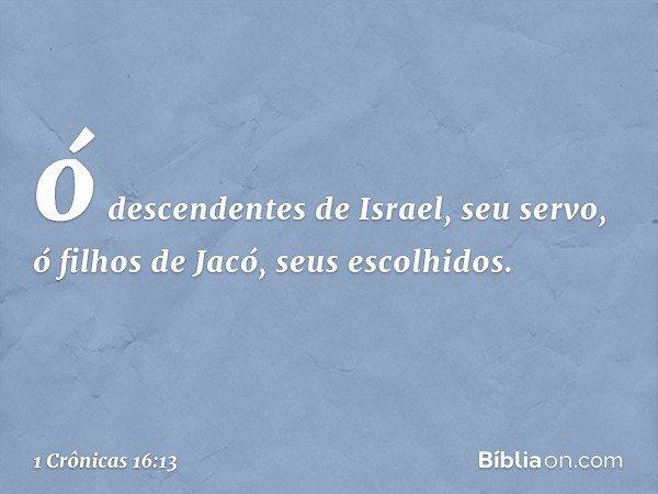 ó descendentes de Israel, seu servo, ó filhos de Jacó, seus escolhidos. -- 1 Crônicas 16:13