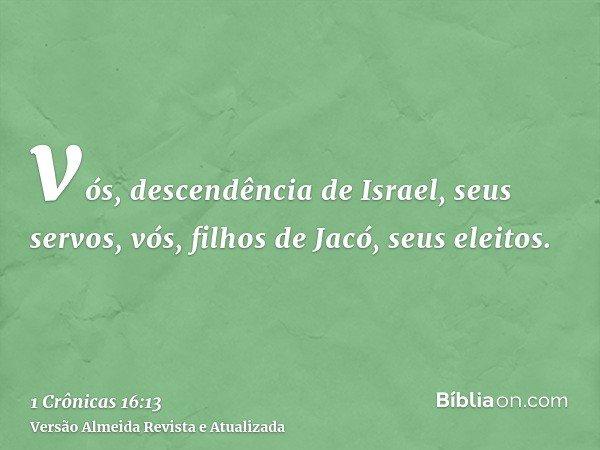 vós, descendência de Israel, seus servos, vós, filhos de Jacó, seus eleitos.