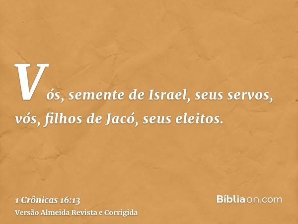 Vós, semente de Israel, seus servos, vós, filhos de Jacó, seus eleitos.
