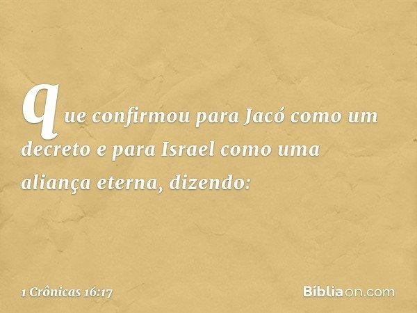 que confirmou para Jacó como um decreto e para Israel como uma aliança eterna, dizendo: -- 1 Crônicas 16:17