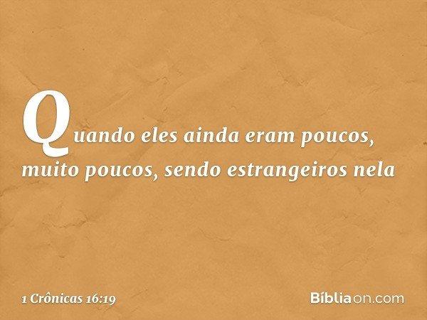 """""""Quando eles ainda eram poucos, muito poucos, sendo estrangeiros nela -- 1 Crônicas 16:19"""
