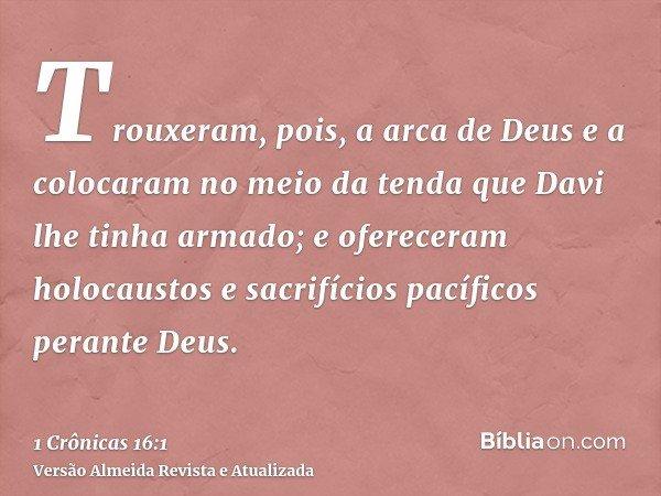 Trouxeram, pois, a arca de Deus e a colocaram no meio da tenda que Davi lhe tinha armado; e ofereceram holocaustos e sacrifícios pacíficos perante Deus.