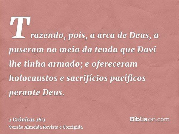 Trazendo, pois, a arca de Deus, a puseram no meio da tenda que Davi lhe tinha armado; e ofereceram holocaustos e sacrifícios pacíficos perante Deus.