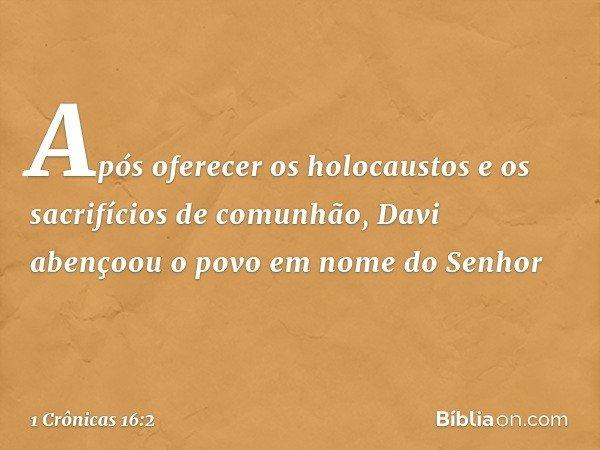 Após oferecer os holocaustos e os sacrifícios de comunhão, Davi abençoou o povo em nome do Senhor -- 1 Crônicas 16:2