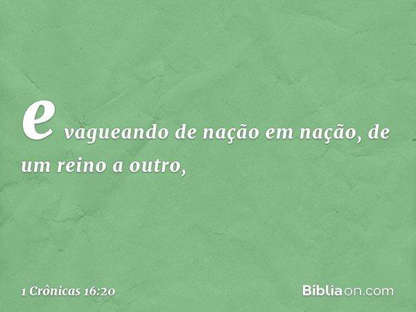 e vagueando de nação em nação, de um reino a outro, -- 1 Crônicas 16:20