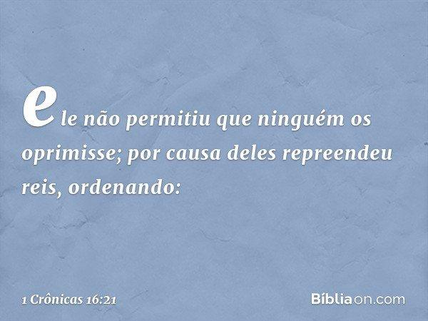 ele não permitiu que ninguém os oprimisse; por causa deles repreendeu reis, ordenando: -- 1 Crônicas 16:21