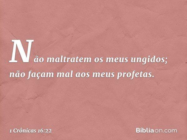 'Não maltratem os meus ungidos; não façam mal aos meus profetas'. -- 1 Crônicas 16:22