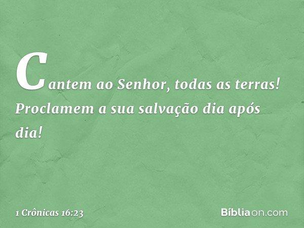 """""""Cantem ao Senhor, todas as terras! Proclamem a sua salvação dia após dia! -- 1 Crônicas 16:23"""