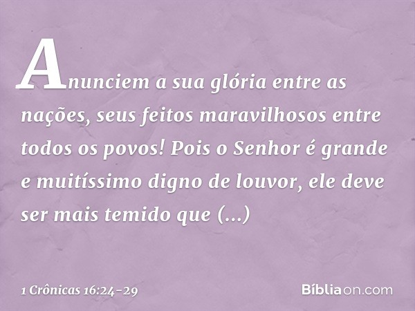 Anunciem a sua glória entre as nações, seus feitos maravilhosos entre todos os povos! Pois o Senhor é grande e muitíssimo digno de louvor, ele deve ser mais tem