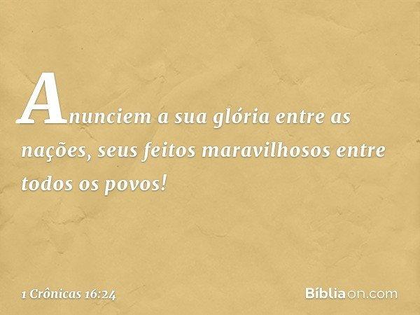Anunciem a sua glória entre as nações, seus feitos maravilhosos entre todos os povos! -- 1 Crônicas 16:24