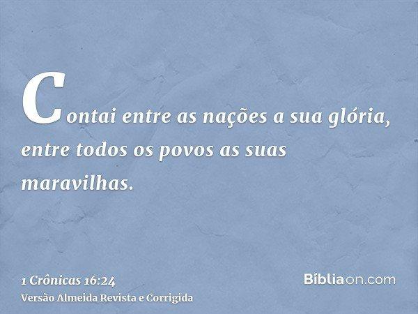 Contai entre as nações a sua glória, entre todos os povos as suas maravilhas.