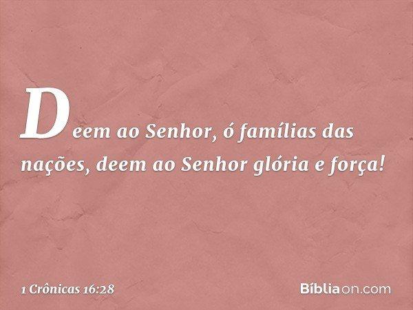 Deem ao Senhor, ó famílias das nações, deem ao Senhor glória e força! -- 1 Crônicas 16:28