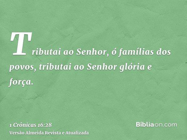 Tributai ao Senhor, ó famílias dos povos, tributai ao Senhor glória e força.