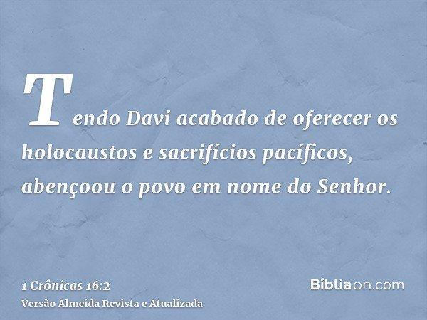 Tendo Davi acabado de oferecer os holocaustos e sacrifícios pacíficos, abençoou o povo em nome do Senhor.