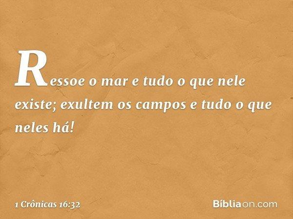 Ressoe o mar e tudo o que nele existe; exultem os campos e tudo o que neles há! -- 1 Crônicas 16:32