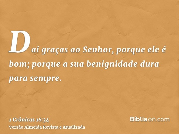 Dai graças ao Senhor, porque ele é bom; porque a sua benignidade dura para sempre.