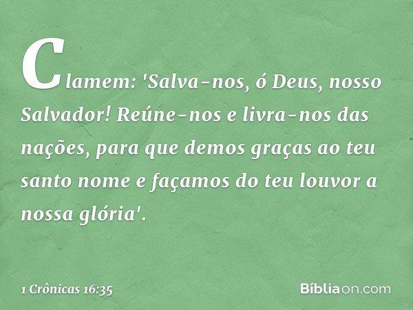 Clamem: 'Salva-nos, ó Deus, nosso Salvador! Reúne-nos e livra-nos das nações, para que demos graças ao teu santo nome e façamos do teu louvor a nossa glória'. -