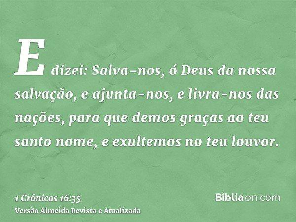 E dizei: Salva-nos, ó Deus da nossa salvação, e ajunta-nos, e livra-nos das nações, para que demos graças ao teu santo nome, e exultemos no teu louvor.
