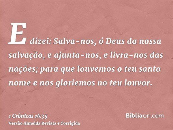 E dizei: Salva-nos, ó Deus da nossa salvação, e ajunta-nos, e livra-nos das nações; para que louvemos o teu santo nome e nos gloriemos no teu louvor.