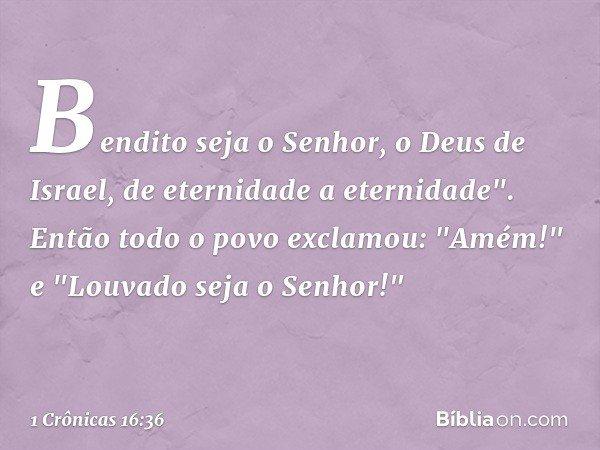 Bendito seja o Senhor, o Deus de Israel, de eternidade a eternidade