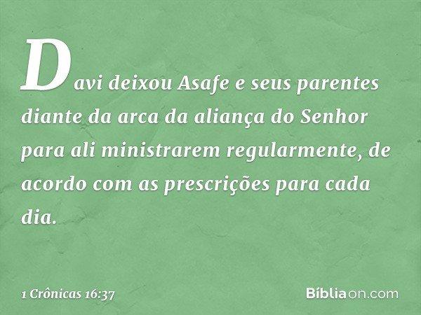 Davi deixou Asafe e seus parentes diante da arca da aliança do Senhor para ali ministrarem regularmente, de acordo com as prescrições para cada dia. -- 1 Crônic