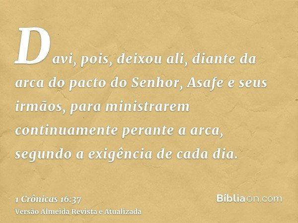 Davi, pois, deixou ali, diante da arca do pacto do Senhor, Asafe e seus irmãos, para ministrarem continuamente perante a arca, segundo a exigência de cada dia.