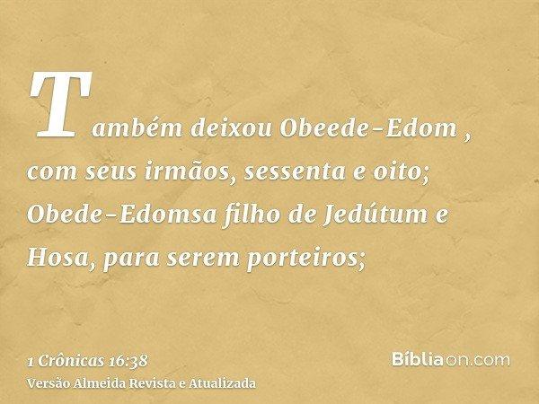 Também deixou Obeede-Edom , com seus irmãos, sessenta e oito; Obede-Edomsa filho de Jedútum e Hosa, para serem porteiros;
