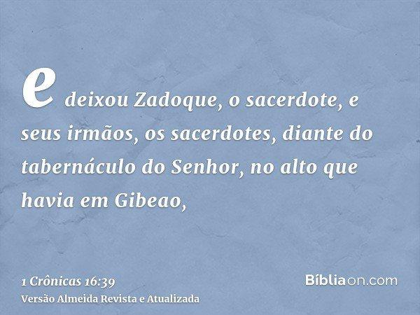 e deixou Zadoque, o sacerdote, e seus irmãos, os sacerdotes, diante do tabernáculo do Senhor, no alto que havia em Gibeao,