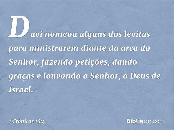Davi nomeou alguns dos levitas para ministrarem diante da arca do Senhor, fazendo petições, dando graças e louvando o Senhor, o Deus de Israel. -- 1 Crônicas 16